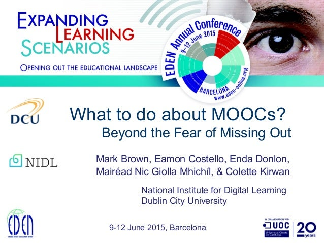 What to do about MOOCs? Beyond the Fear of Missing Out 9-12 June 2015, Barcelona Mark Brown, Eamon Costello, Enda Donlon, ...
