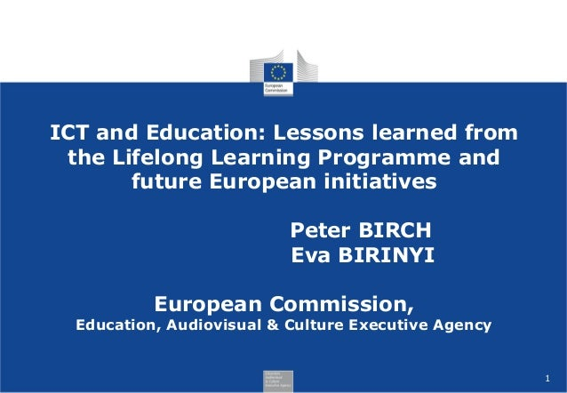 1 ICT and Education: Lessons learned from the Lifelong Learning Programme and future European initiatives Peter BIRCH Eva ...