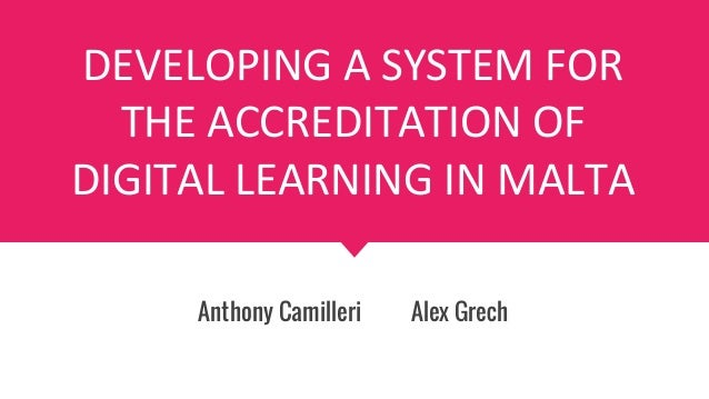 DEVELOPING A SYSTEM FOR THE ACCREDITATION OF DIGITAL LEARNING IN MALTA Anthony Camilleri Alex Grech