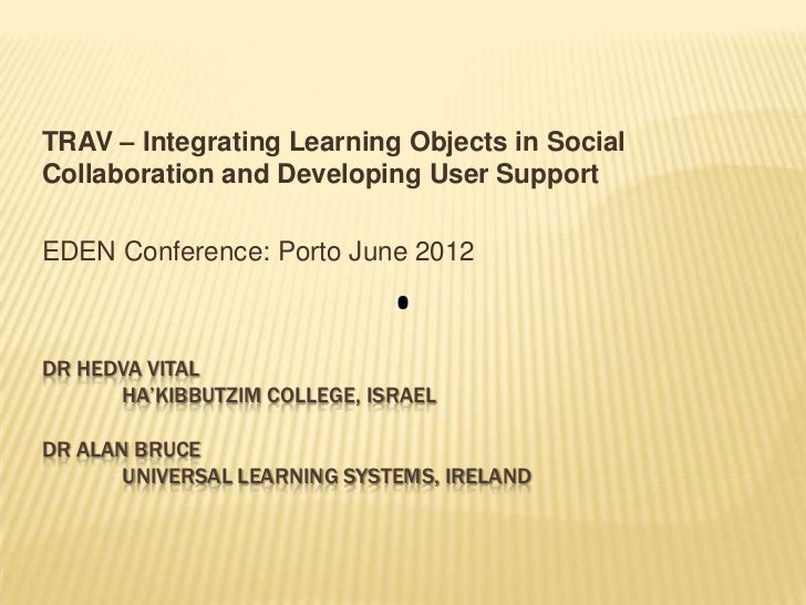 TRAV – Integrating Learning Objects in SocialCollaboration and Developing User SupportEDEN Conference: Porto June 2012DR H...