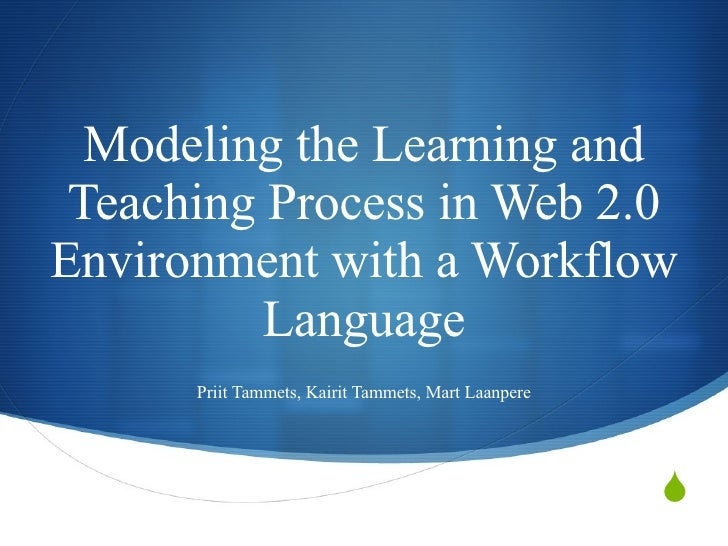 Modeling the Learning and Teaching Process in Web 2.0 Environment with a Workflow Language Priit Tammets, Kairit Tammets, ...