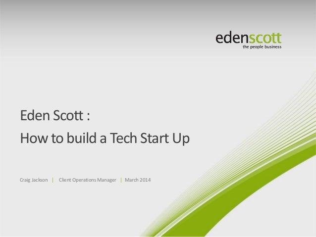 Eden Scott : How to build a Tech Start Up Craig Jackson | Client Operations Manager | March 2014