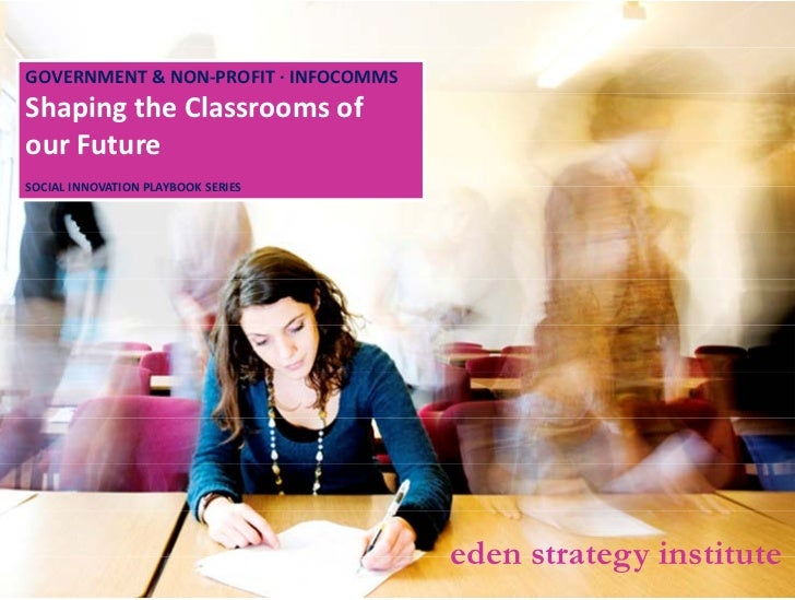 GOVERNMENT&NON‐PROFIT∙INFOCOMMS   ShapingtheClassroomsof   ourFuture   SOCIALINNOVATIONPLAYBOOKSERIES         ...