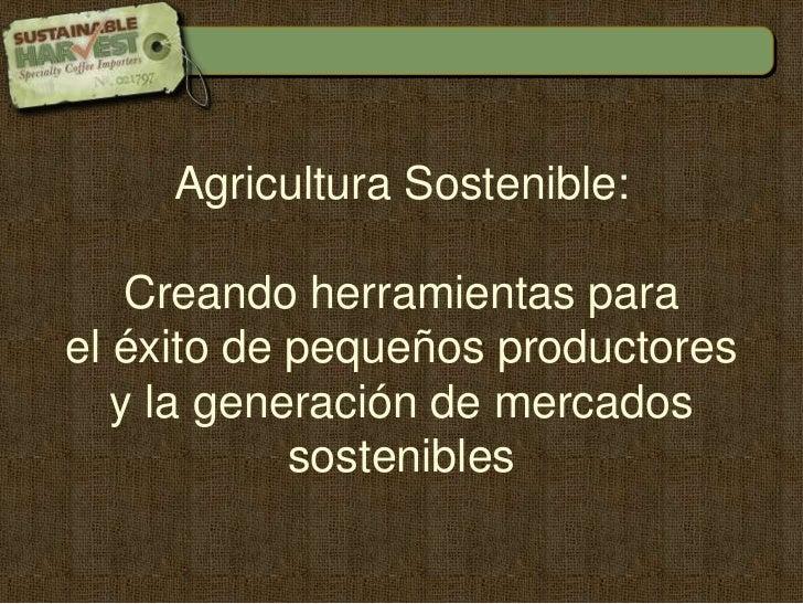 Agricultura Sostenible: <br />Creando herramientas para <br />el éxito de pequeños productores <br />y la generación de me...