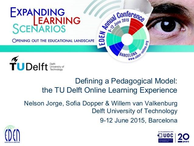 Defining a Pedagogical Model: the TU Delft Online Learning Experience Nelson Jorge, Sofia Dopper & Willem van Valkenburg D...