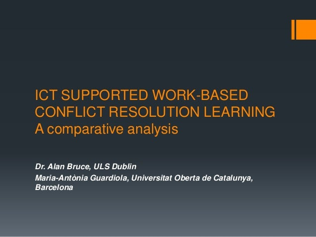 ICT SUPPORTED WORK-BASED CONFLICT RESOLUTION LEARNING A comparative analysis Dr. Alan Bruce, ULS Dublin Maria-Antònia Guar...