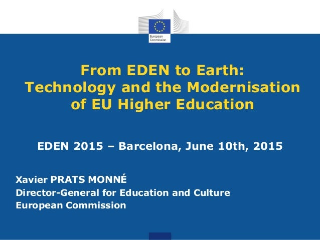 From EDEN to Earth: Technology and the Modernisation of EU Higher Education EDEN 2015 – Barcelona, June 10th, 2015 Xavier ...