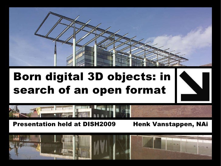 Born digital 3D objects: in  search of an open format   Presentation held at DISH2009  Henk Vanstappen, NAi