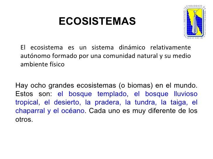 ECOSISTEMAS El ecosistema es un sistema dinámico relativamente autónomo formado por una comunidad natural y su medio ambie...