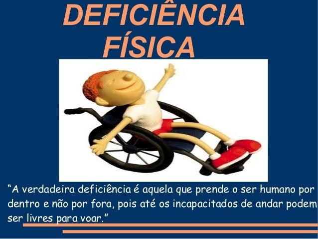 """DEFICIÊNCIA FÍSICA """"A verdadeira deficiência é aquela que prende o ser humano por dentro e não por fora, pois até os incap..."""