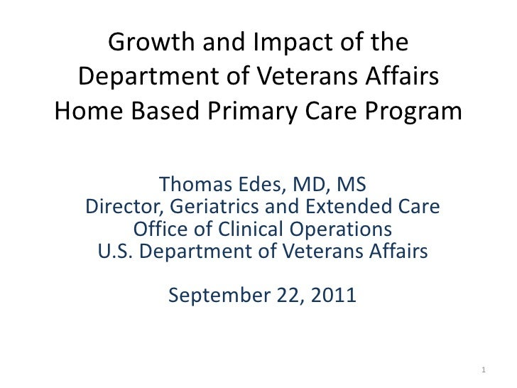 Growth and Impact of the Department of Veterans AffairsHome Based Primary Care Program          Thomas Edes, MD, MS  Direc...