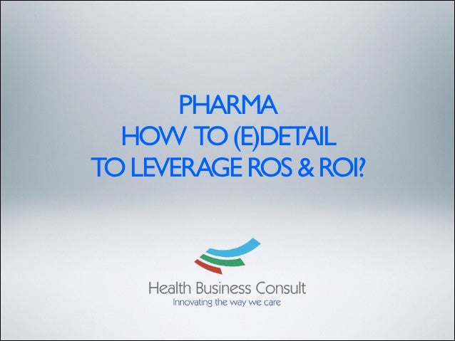 PHARMA HOW TO (E)DETAIL 	  TO LEVERAGE ROS & ROI?
