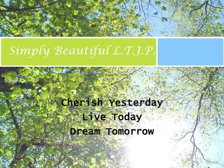 Simply Beautiful L.T.J.P.<br />Cherish Yesterday<br />Live Today<br />Dream Tomorrow<br />