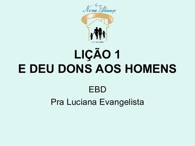 LIÇÃO 1 E DEU DONS AOS HOMENS EBD Pra Luciana Evangelista