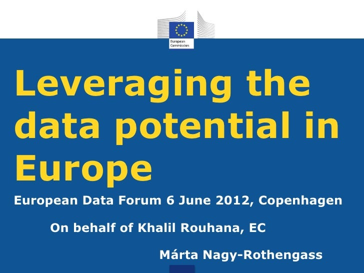 Leveraging thedata potential inEuropeEuropean Data Forum 6 June 2012, Copenhagen    On behalf of Khalil Rouhana, EC       ...