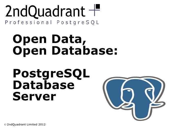 Open Data,     Open Database:     PostgreSQL     Database     Server© 2ndQuadrant Limited 2012