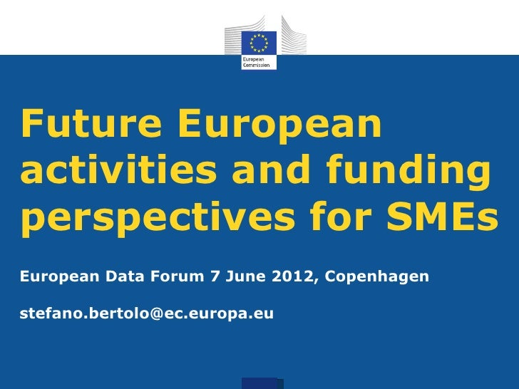 Future Europeanactivities and fundingperspectives for SMEsEuropean Data Forum 7 June 2012, Copenhagenstefano.bertolo@ec.eu...