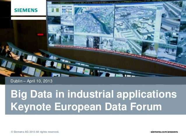 Dublin – April 10, 2013Big Data in industrial applicationsKeynote European Data Forum2013© Siemens AG 2013 All rights rese...