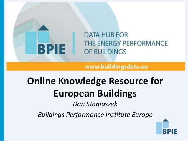 Online Knowledge Resource for      European Buildings              Dan Staniaszek  Buildings Performance Institute Europe