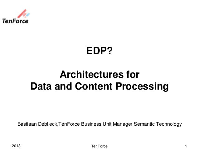 EDP?             Architectures for       Data and Content Processing  Bastiaan Deblieck,TenForce Business Unit Manager Sem...