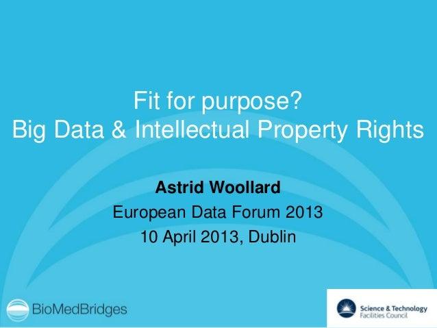Fit for purpose?Big Data & Intellectual Property Rights              Astrid Woollard         European Data Forum 2013     ...