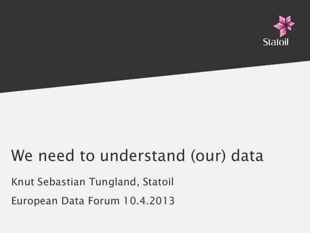 We need to understand (our) dataKnut Sebastian Tungland, StatoilEuropean Data Forum 10.4.2013