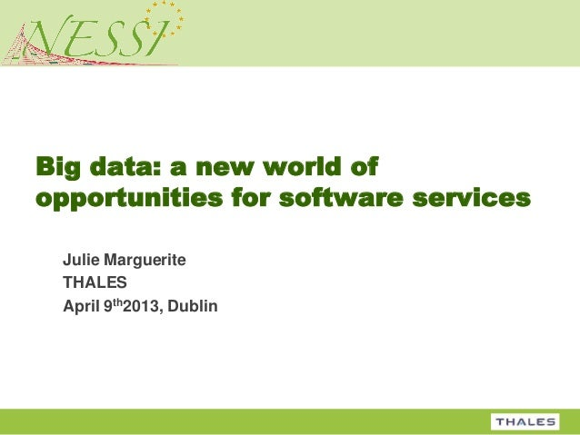 Big data: a new world ofopportunities for software services Julie Marguerite THALES April 9th2013, Dublin