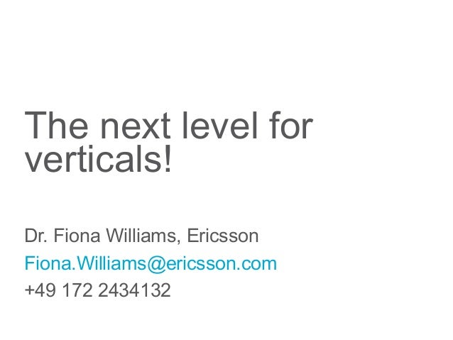 The next level forverticals!Dr. Fiona Williams, EricssonFiona.Williams@ericsson.com+49 172 2434132