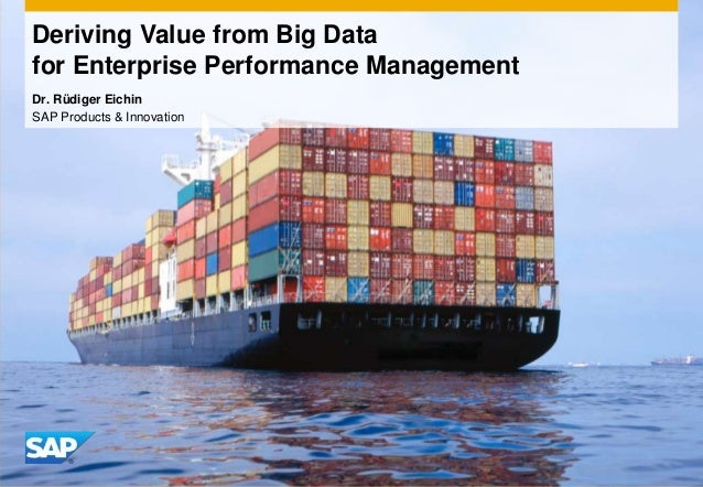Deriving Value from Big Data for Enterprise Performance Management Dr. Rüdiger Eichin SAP Products & Innovation