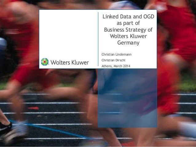Linked Data and OGD as part of Business Strategy of Wolters Kluwer Germany Christian Lindemann Christian Dirschl Athens, M...