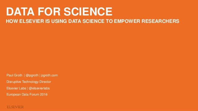 DATA FOR SCIENCE HOW ELSEVIER IS USING DATA SCIENCE TO EMPOWER RESEARCHERS Paul Groth | @pgroth | pgroth.com Disruptive Te...