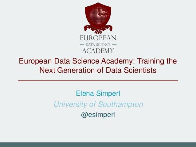 European Data Science Academy: Training the Next Generation of Data Scientists Elena Simperl University of Southampton @es...