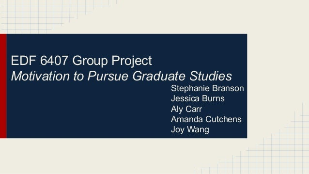 EDF 6407 Group Project Motivation to Pursue Graduate Studies Stephanie Branson Jessica Burns Aly Carr Amanda Cutchens Joy ...