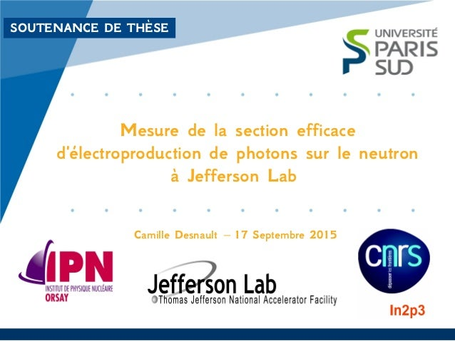 SOUTENANCE DE THÈSE Mesure de la section efficace d'électroproduction de photons sur le neutron à Jefferson Lab Camille De...