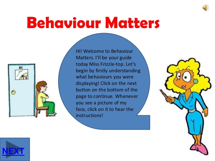 Behaviour Matters<br />Hi! Welcome to Behaviour Matters. I'll be your guide today Miss Frizzle-top. Let's begin by firstly...