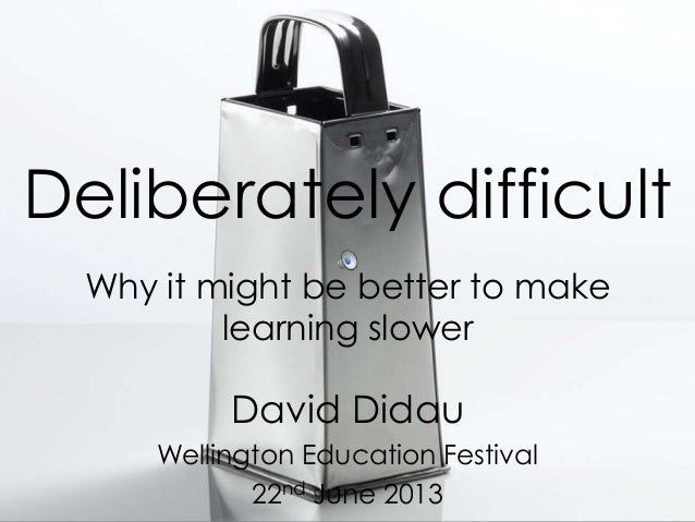 Deliberately difficultWhy it might be better to makelearning slowerDavid DidauWellington Education Festival22nd June 2013