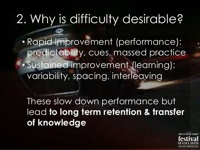 2. Why is difficulty desirable?• Rapid improvement (performance):predictability, cues, massed practice• Sustained improvem...