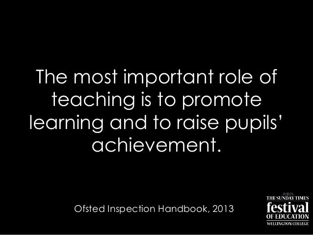 "The most important role ofteaching is to promotelearning and to raise pupils""achievement.Ofsted Inspection Handbook, 2013"