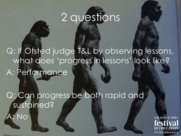 "2 questionsQ: If Ofsted judge T&L by observing lessons,what does ""progress in lessons"" look like?A: PerformanceQ: Can prog..."