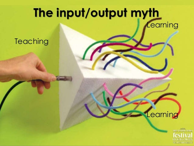 TeachingLearningLearningThe input/output myth
