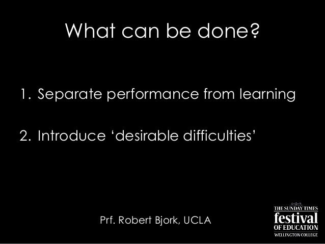 "What can be done?1. Separate performance from learning2. Introduce ""desirable difficulties""Prf. Robert Bjork, UCLA"