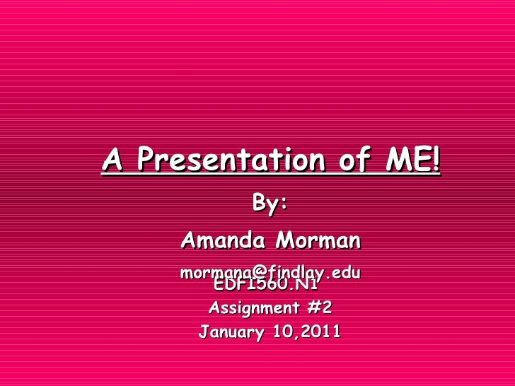 EDFI560.N1  Assignment #2 January 10,2011 A Presentation of ME! By: Amanda Morman [email_address]