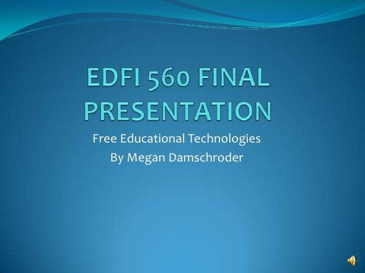 EDFI 560 FINAL PRESENTATION<br />Free Educational Technologies<br />By Megan Damschroder<br />