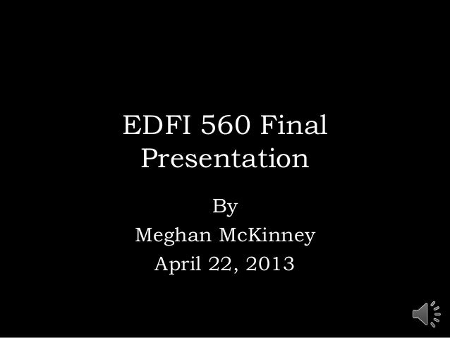 EDFI 560 FinalPresentationByMeghan McKinneyApril 22, 2013