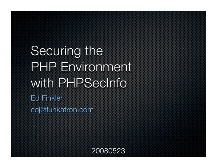 Securing the PHP Environment with PHPSecInfo Ed Finkler coj@funkatron.com                     20080523