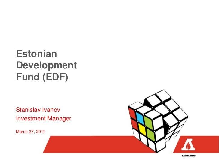 EstonianDevelopmentFund (EDF)Stanislav IvanovInvestment ManagerMarch 27, 2011