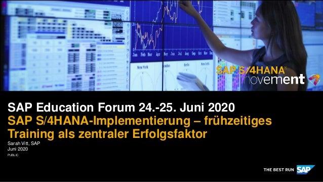 PUBLIC Sarah Vitt, SAP Juni 2020 SAP Education Forum 24.-25. Juni 2020 SAP S/4HANA-Implementierung – frühzeitiges Training...