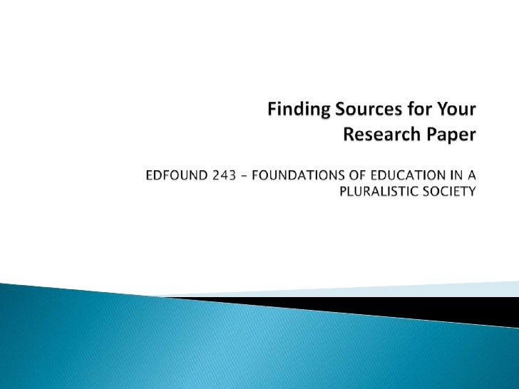 Finding Sources for Your  Research PaperEDFOUND 243 – FOUNDATIONS OF EDUCATION IN A PLURALISTIC SOCIETY <br />