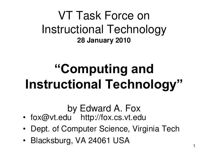 "1<br />VT Task Force onInstructional Technology28 January 2010""Computing andInstructional Technology""by Edward A. Fox <br ..."