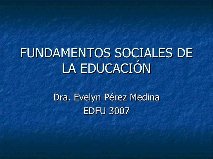 FUNDAMENTOS SOCIALES DE LA EDUCACIÓN Dra. Evelyn Pérez Medina EDFU 3007